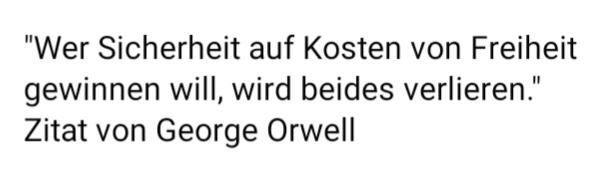 """An alle Angsthasen vor und Befürworter dieser völlig überzogenen Maßnahmen wildgewordener imperialelitaristisch faschistisch, staatsterroristisch Indemnität-krimineller Verhinderer von Demokratie(n) : """"Wer Sicherheit auf Kosten von Freiheit gewinnen will, wird beides verlieren."""" Zitat von George Orwell"""